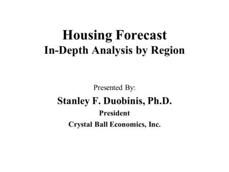 Housing Forecast In-Depth Analysis by Region Presented By: Stanley F. Duobinis, Ph.D. President Crystal Ball Economics, Inc.
