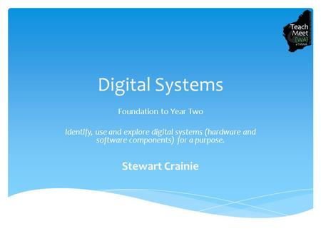 Digital Systems Foundation to Year Two Identify, use and explore digital systems (hardware and software components) for a purpose. Stewart Crainie.