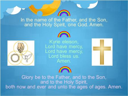 In the name of the Father, and the Son, and the Holy Spirit, one God. Amen. Kyrie eleison, Lord have mercy, Lord bless us. Amen. Glory be to the Father,