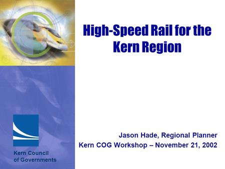 Jason Hade, Regional Planner Kern COG Workshop – November 21, 2002 High-Speed Rail for the Kern Region Kern Council of Governments.