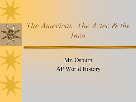 The Americas: The Aztec & the Inca Mr. Osburn AP World History.