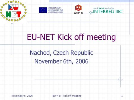 November 6, 2006EU-NET kick off meeting1 EU-NET Kick off meeting Nachod, Czech Republic November 6th, 2006.