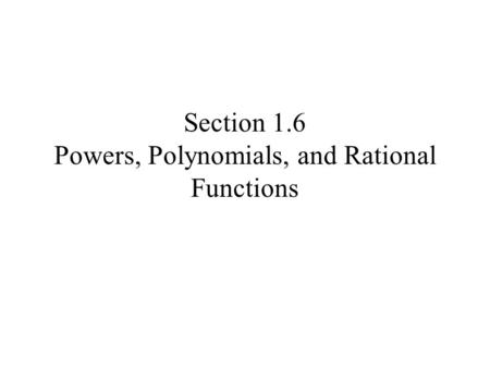 Section 1.6 Powers, Polynomials, and Rational Functions.