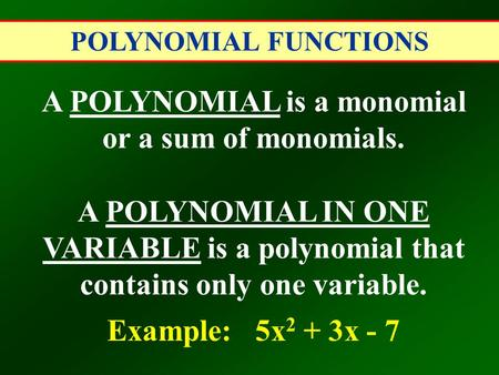 POLYNOMIAL FUNCTIONS A POLYNOMIAL is a monomial or a sum of monomials. A POLYNOMIAL IN ONE VARIABLE is a polynomial that contains only one variable. Example: