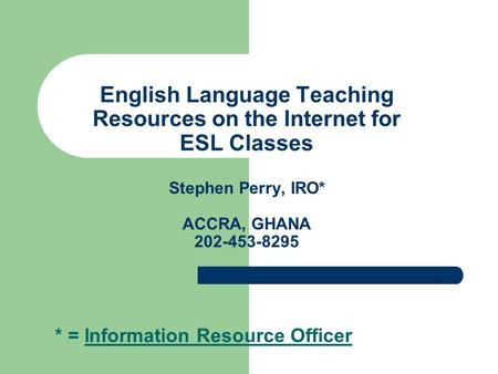 English Language Teaching Resources on the Internet for ESL Classes Stephen Perry, IRO* ACCRA, GHANA 202-453-8295 * = Information Resource Officer.