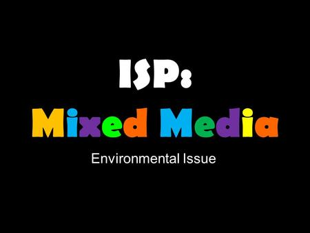 ISP: Mixed Media Environmental Issue. Definition Mixed Media in visual art, refers to an artwork that is made out of more than one medium. Medium refers.