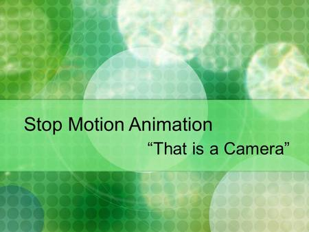 "Stop Motion Animation ""That is a Camera"". Overview Introduction What is Stop Motion Animation? Story & Storyboarding Character Design Environment Design."