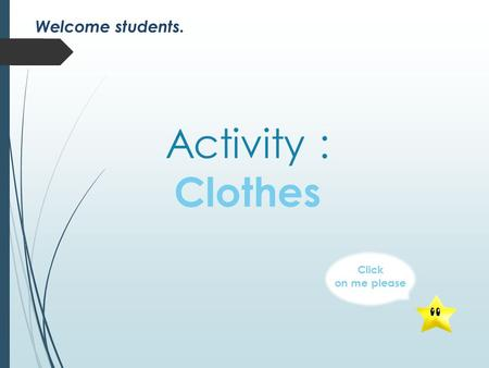 Activity : Clothes Click on me please Welcome students.