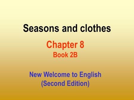 Seasons and clothes Chapter 8 Book 2B New Welcome to English