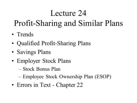 Lecture 24 Profit-Sharing and Similar Plans Trends Qualified Profit-Sharing Plans Savings Plans Employer Stock Plans –Stock Bonus Plan –Employee Stock.