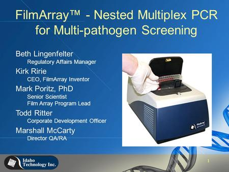 1 FilmArray™ - Nested Multiplex PCR for Multi-pathogen Screening Beth Lingenfelter Regulatory Affairs Manager Kirk Ririe CEO, FilmArray Inventor Mark Poritz,