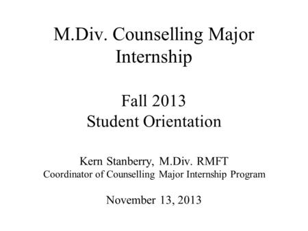 M.Div. Counselling Major Internship Fall 2013 Student Orientation Kern Stanberry, M.Div. RMFT Coordinator of Counselling Major Internship Program November.