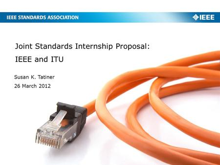 Joint Standards Internship Proposal: IEEE and ITU Susan K. Tatiner 26 March 2012.