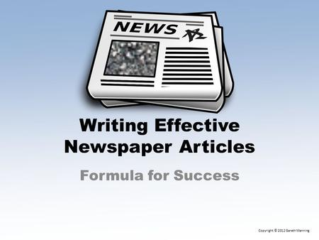 Writing Effective Newspaper Articles Formula for Success Copyright © 2012 Gareth Manning.