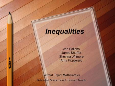 Inequalities Jen Sallans Jamie Sheffer Shevina Wilmore Amy Fitzgerald Content Topic: Mathematics Intended Grade Level: Second Grade.
