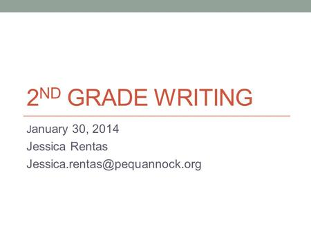 2 ND GRADE WRITING J anuary 30, 2014 Jessica Rentas