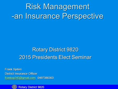 Risk Management -an Insurance Perspective Rotary District 9820 2015 Presidents Elect Seminar Frank Spiteri District Insurance Officer
