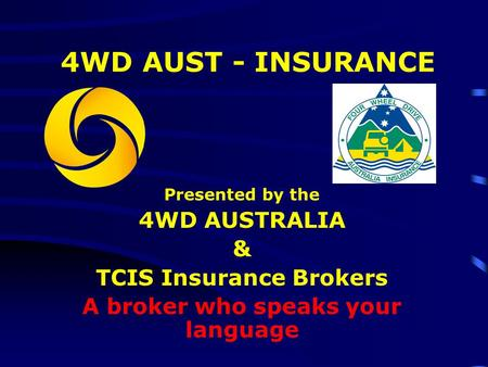 4WD AUST - INSURANCE Presented by the 4WD AUSTRALIA & TCIS Insurance Brokers A broker who speaks your language.