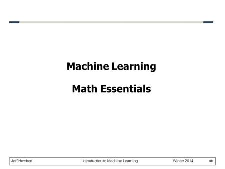 Jeff Howbert Introduction to Machine Learning Winter 2014 1 Machine Learning Math Essentials.