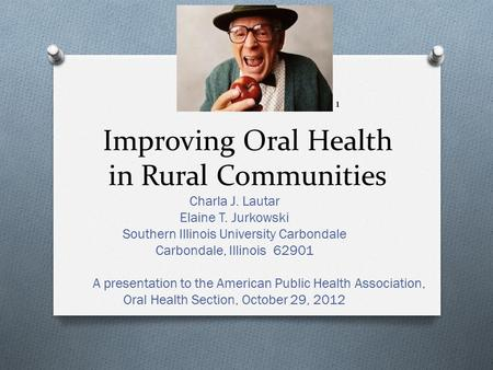 Improving Oral Health in Rural Communities Charla J. Lautar Elaine T. Jurkowski Southern Illinois University Carbondale Carbondale, Illinois 62901 A presentation.