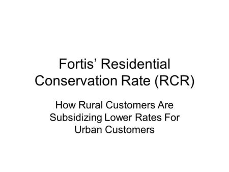 Fortis' Residential Conservation Rate (RCR) How Rural Customers Are Subsidizing Lower Rates For Urban Customers.