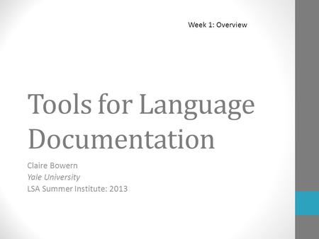 Tools for Language Documentation Claire Bowern Yale University LSA Summer Institute: 2013 Week 1: Overview.