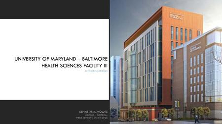 UNIVERSITY OF MARYLAND – BALTIMORE HEALTH SCIENCES FACILITY III SCHEMATIC DESIGN KENNETH M. MOORE LIGHTING / ELECTRICAL THESIS ADVISOR │ SHAWN GOOD 1.
