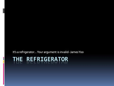 It's a refrigerator... Your argument is invalid- James Yoo.