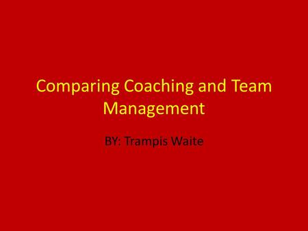 Comparing Coaching and Team Management BY: Trampis Waite.