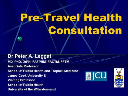 Pre-Travel Health Consultation Dr Peter A. Leggat MD, PhD, DrPH, FAFPHM, FACTM, FFTM Associate Professor School of Public Health and Tropical Medicine.