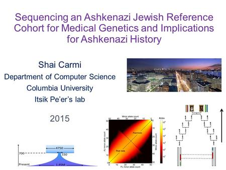 Sequencing an Ashkenazi Jewish Reference Cohort for Medical Genetics and Implications for Ashkenazi History Shai Carmi Department of Computer Science Columbia.