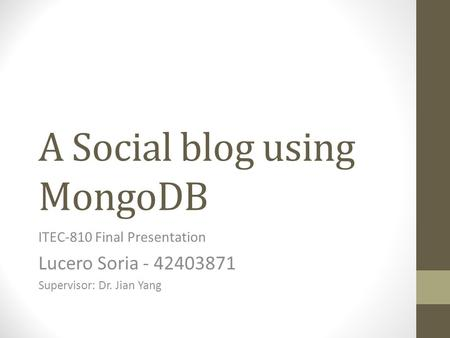 A Social blog using MongoDB ITEC-810 Final Presentation Lucero Soria - 42403871 Supervisor: Dr. Jian Yang.
