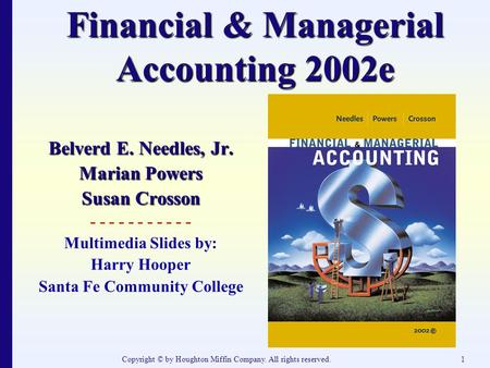 Copyright © by Houghton Miffin Company. All rights reserved.1 Financial & Managerial Accounting 2002e Belverd E. Needles, Jr. Marian Powers Susan Crosson.