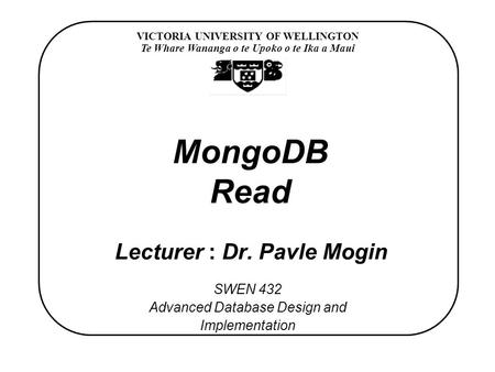 VICTORIA UNIVERSITY OF WELLINGTON Te Whare Wananga o te Upoko o te Ika a Maui SWEN 432 Advanced Database Design and Implementation MongoDB Read Lecturer.