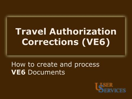 Travel Authorization Corrections (VE6) How to create and process VE6 Documents.