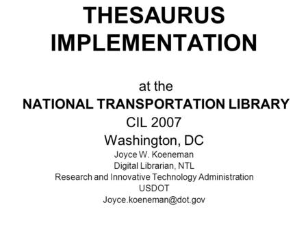 At the NATIONAL TRANSPORTATION LIBRARY CIL 2007 Washington, DC Joyce W. Koeneman Digital Librarian, NTL Research and Innovative Technology Administration.