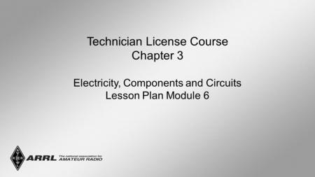Technician License Course Chapter 3 Electricity, Components and Circuits Lesson Plan Module 6.