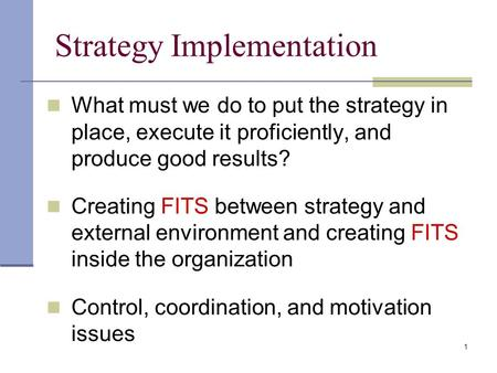 1 Strategy Implementation What must we do to put the strategy in place, execute it proficiently, and produce good results? Creating FITS between strategy.