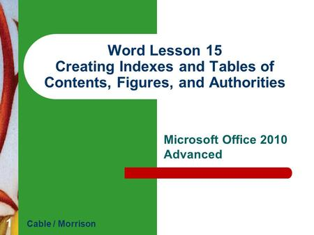 Word Lesson 15 Creating Indexes and Tables of Contents, Figures, and Authorities Microsoft Office 2010 Advanced Cable / Morrison 1.
