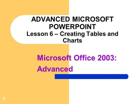 ADVANCED MICROSOFT POWERPOINT Lesson 6 – Creating Tables and Charts
