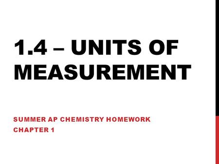 1.4 – UNITS OF MEASUREMENT SUMMER AP CHEMISTRY HOMEWORK CHAPTER 1.