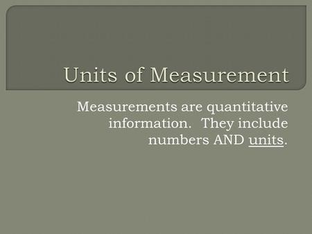 Measurements are quantitative information. They include numbers AND units.