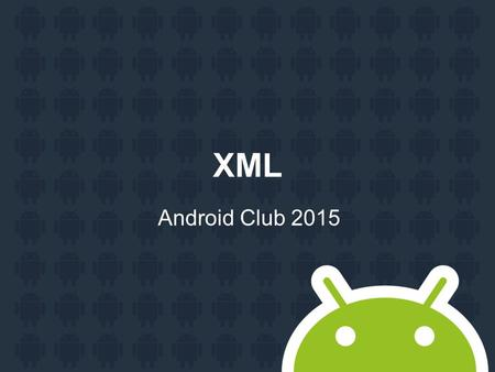 XML Android Club 2015. Agenda XML JSON XML eXtensible Markup Language Used for: data transfer PHP -> Java.