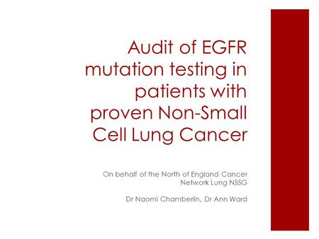Audit of EGFR mutation testing in patients with proven Non-Small Cell Lung Cancer On behalf of the North of England Cancer Network Lung NSSG Dr Naomi Chamberlin,