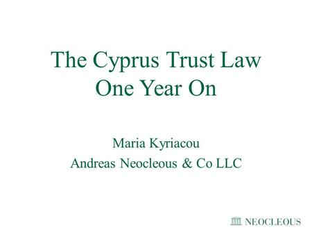 The Cyprus Trust Law One Year On Maria Kyriacou Andreas Neocleous & Co LLC.