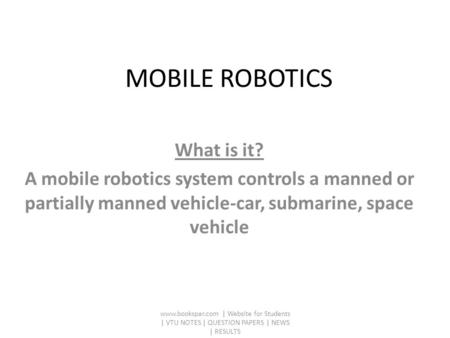 What is it? A mobile robotics system controls a manned or partially manned vehicle-car, submarine, space vehicle www.bookspar.com | Website for Students.