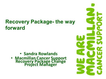 Sandra Rowlands Macmillan Cancer Support Recovery Package Change Project Manager Recovery Package- the way forward.