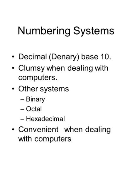 Numbering Systems Decimal (Denary) base 10. Clumsy when dealing with computers. Other systems –Binary –Octal –Hexadecimal Convenient when dealing with.