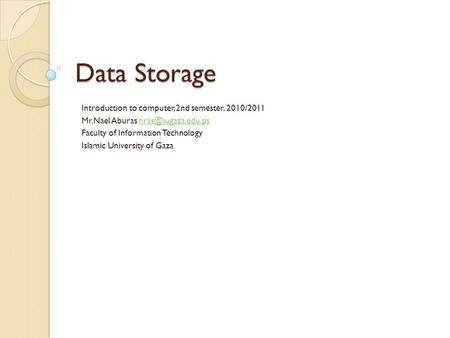 Data Storage Introduction to computer, 2nd semester, 2010/2011 Mr.Nael Aburas Faculty of Information Technology Islamic.