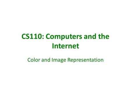CS110: Computers and the Internet Color and Image Representation.